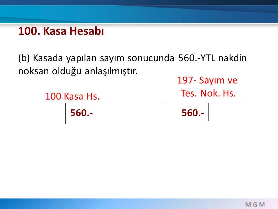 100 Kasa Hs. 197- Sayım ve Tes. Nok. Hs. 560.- 100. Kasa Hesabı (b) Kasada yapılan sayım sonucunda 560.-YTL nakdin noksan olduğu anlaşılmıştır.