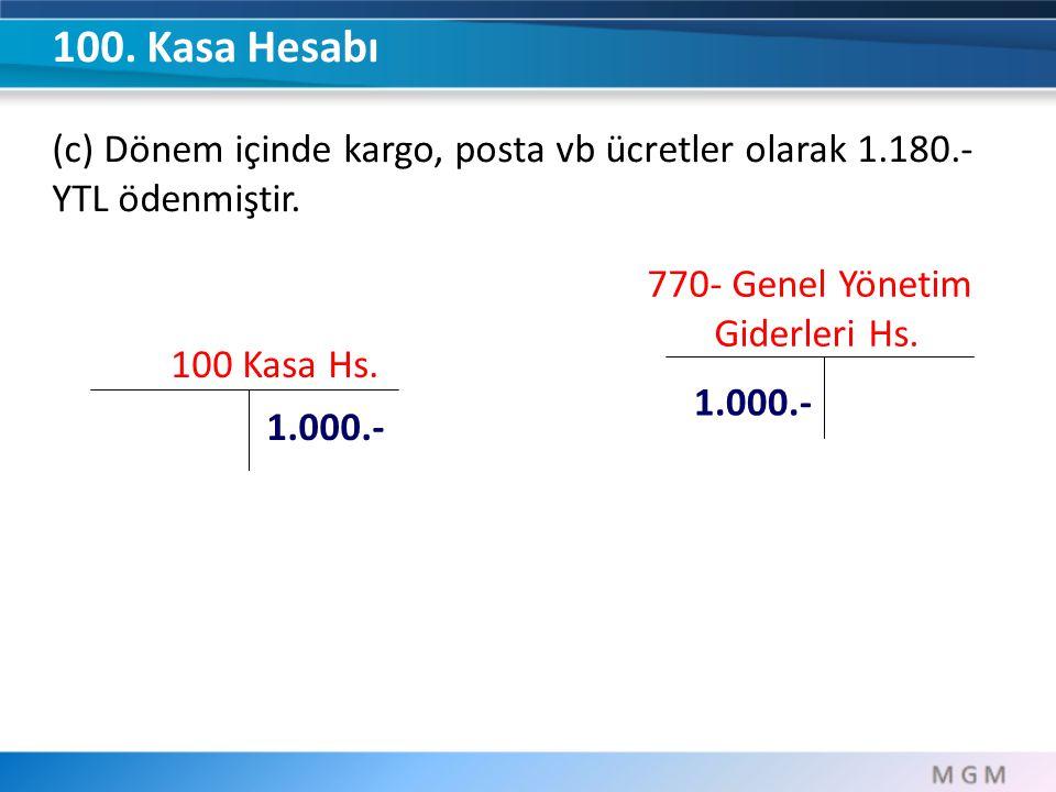 100 Kasa Hs. 1.000.- 100. Kasa Hesabı (c) Dönem içinde kargo, posta vb ücretler olarak 1.180.- YTL ödenmiştir. 770- Genel Yönetim Giderleri Hs. 1.000.