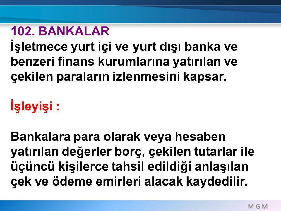 102. BANKALAR İşletmece yurt içi ve yurt dışı banka ve benzeri finans kurumlarına yatırılan ve çekilen paraların izlenmesini kapsar. İşleyişi : Bankal