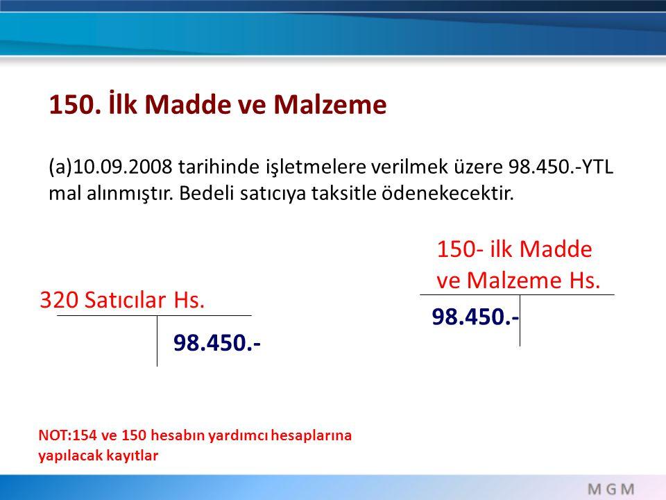 320 Satıcılar Hs. 98.450.- 150. İlk Madde ve Malzeme (a)10.09.2008 tarihinde işletmelere verilmek üzere 98.450.-YTL mal alınmıştır. Bedeli satıcıya ta