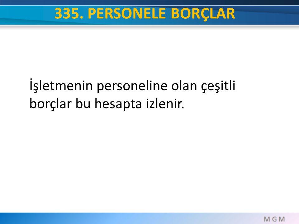 335. PERSONELE BORÇLAR İşletmenin personeline olan çeşitli borçlar bu hesapta izlenir.