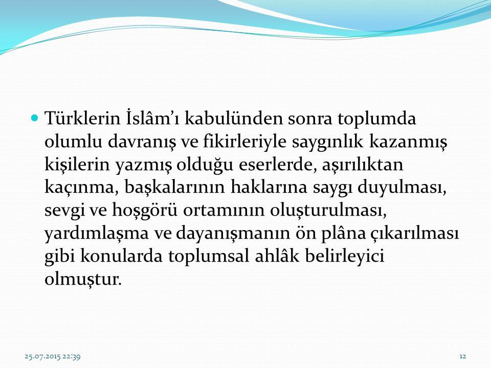 Türklerin İslâm'ı kabulünden sonra toplumda olumlu davranış ve fikirleriyle saygınlık kazanmış kişilerin yazmış olduğu eserlerde, aşırılıktan kaçınma, başkalarının haklarına saygı duyulması, sevgi ve hoşgörü ortamının oluşturulması, yardımlaşma ve dayanışmanın ön plâna çıkarılması gibi konularda toplumsal ahlâk belirleyici olmuştur.