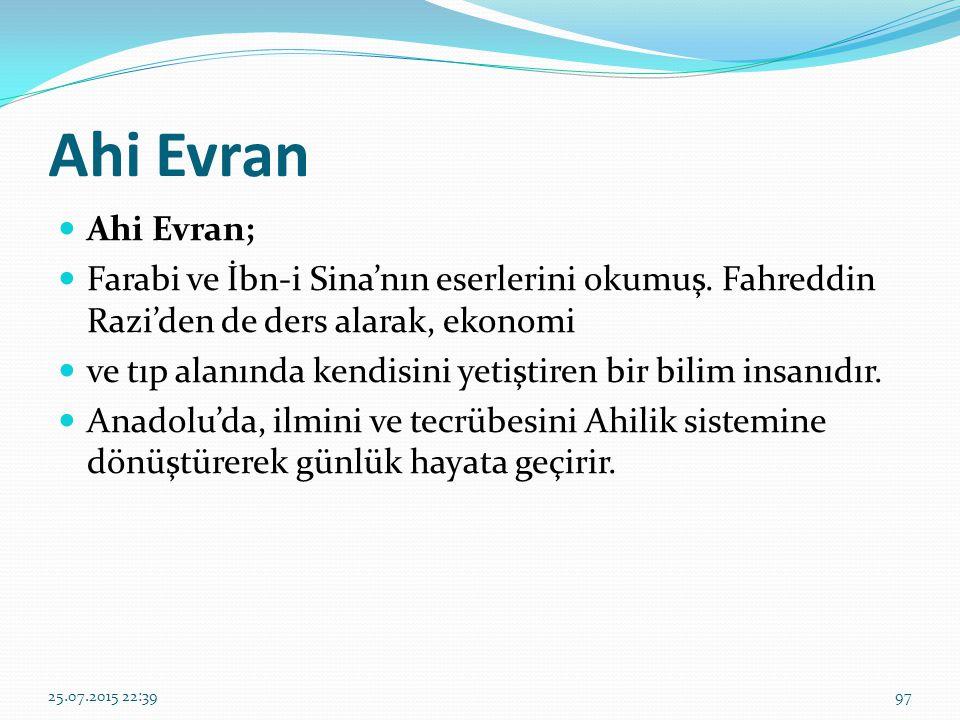Ahi Evran Ahi Evran; Farabi ve İbn-i Sina'nın eserlerini okumuş. Fahreddin Razi'den de ders alarak, ekonomi ve tıp alanında kendisini yetiştiren bir b