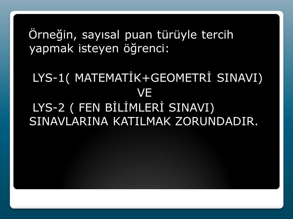 Örneğin, sayısal puan türüyle tercih yapmak isteyen öğrenci: LYS-1( MATEMATİK+GEOMETRİ SINAVI) VE LYS-2 ( FEN BİLİMLERİ SINAVI) SINAVLARINA KATILMAK ZORUNDADIR.