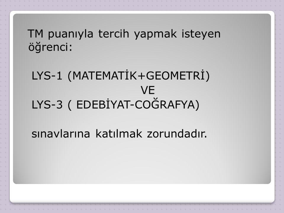 TM puanıyla tercih yapmak isteyen öğrenci: LYS-1 (MATEMATİK+GEOMETRİ) VE LYS-3 ( EDEBİYAT-COĞRAFYA) sınavlarına katılmak zorundadır.
