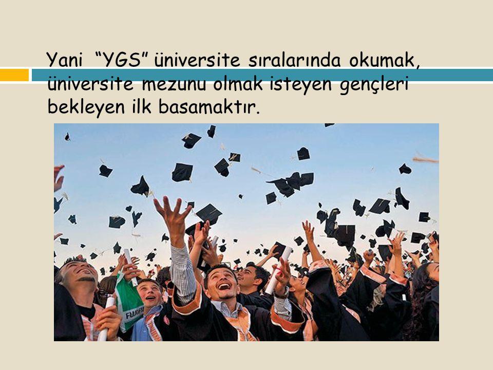 Yani YGS üniversite sıralarında okumak, üniversite mezunu olmak isteyen gençleri bekleyen ilk basamaktır.