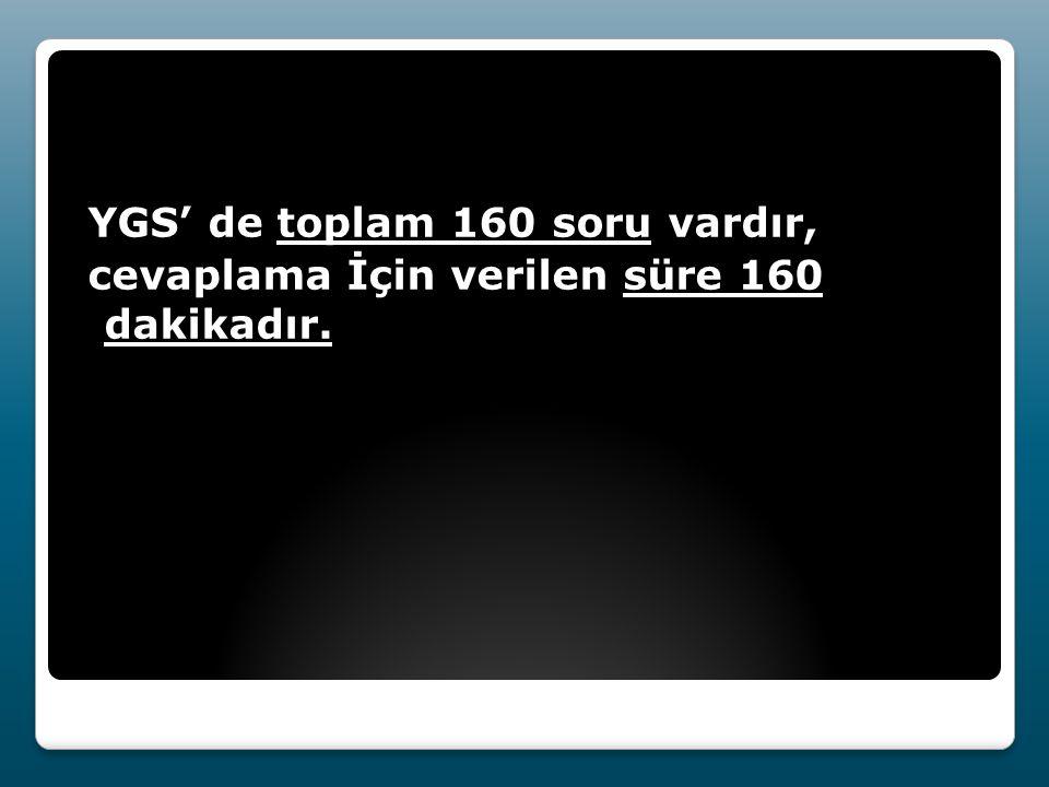 YGS' de toplam 160 soru vardır, cevaplama İçin verilen süre 160 dakikadır.