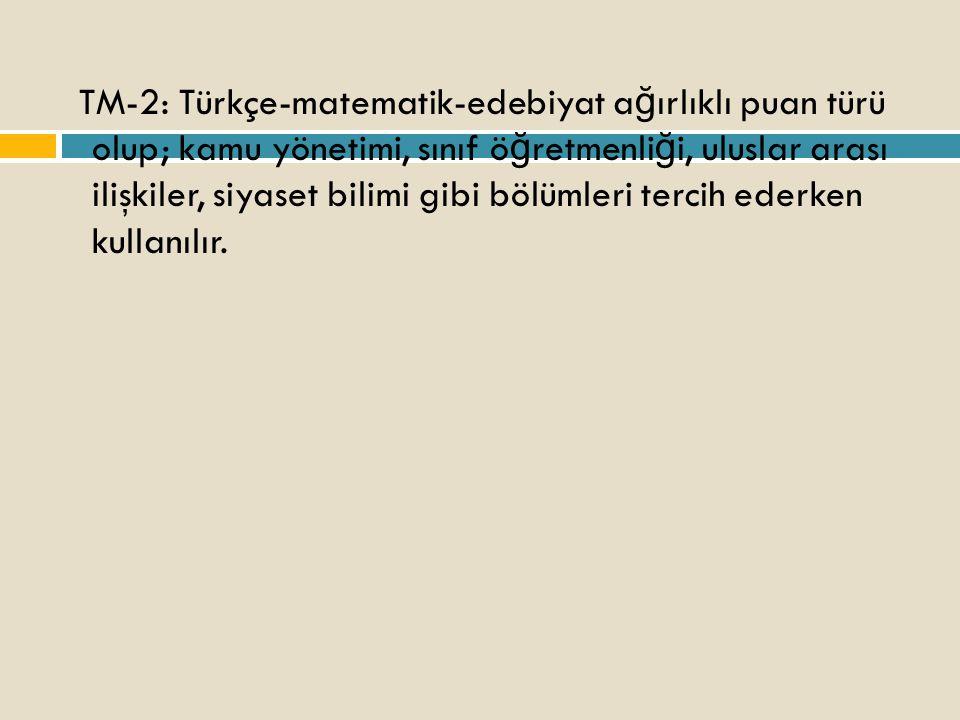 TM-2: Türkçe-matematik-edebiyat a ğ ırlıklı puan türü olup; kamu yönetimi, sınıf ö ğ retmenli ğ i, uluslar arası ilişkiler, siyaset bilimi gibi bölümleri tercih ederken kullanılır.