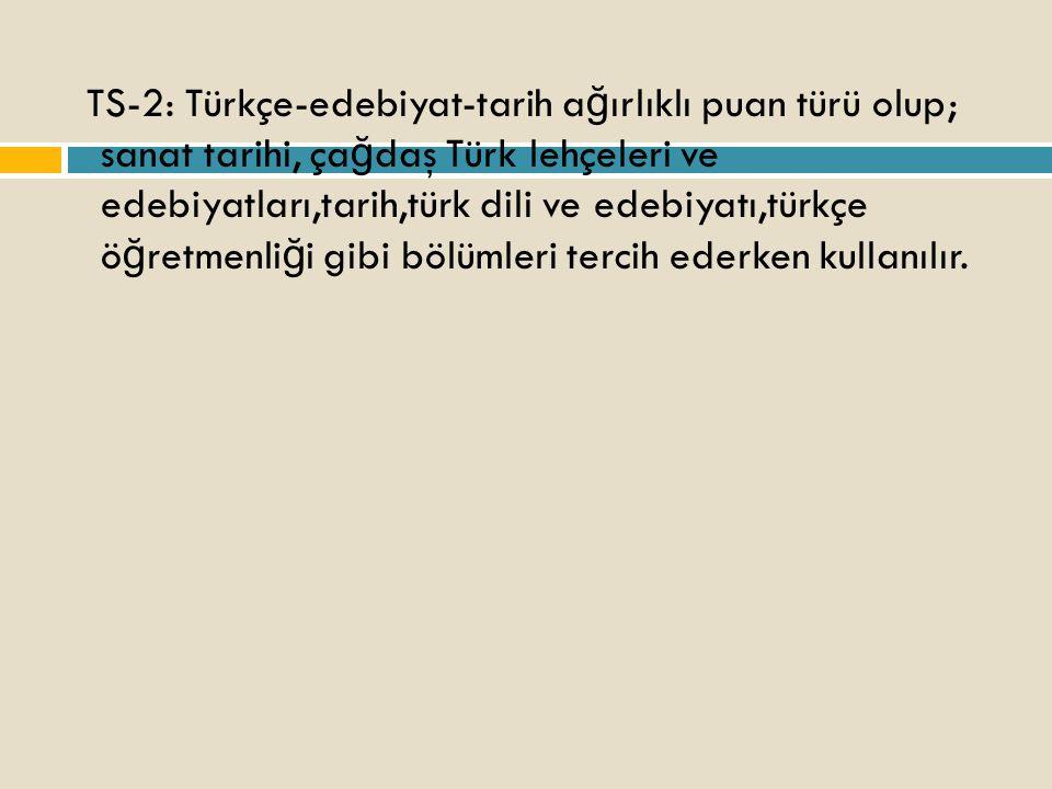 TS-2: Türkçe-edebiyat-tarih a ğ ırlıklı puan türü olup; sanat tarihi, ça ğ daş Türk lehçeleri ve edebiyatları,tarih,türk dili ve edebiyatı,türkçe ö ğ retmenli ğ i gibi bölümleri tercih ederken kullanılır.