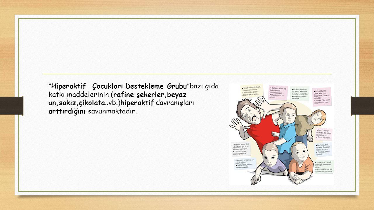 """""""Hiperaktif Çocukları Destekleme Grubu""""bazı gıda katkı maddelerinin (rafine şekerler,beyaz un,sakız,çikolata..vb.)hiperaktif davranışları arttırdığını"""