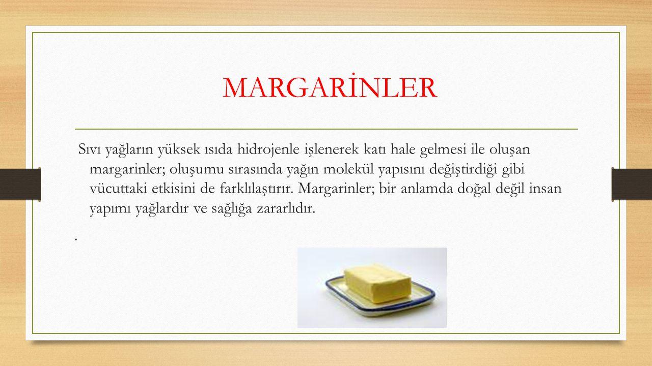 MARGARİNLER Sıvı yağların yüksek ısıda hidrojenle işlenerek katı hale gelmesi ile oluşan margarinler; oluşumu sırasında yağın molekül yapısını değişti