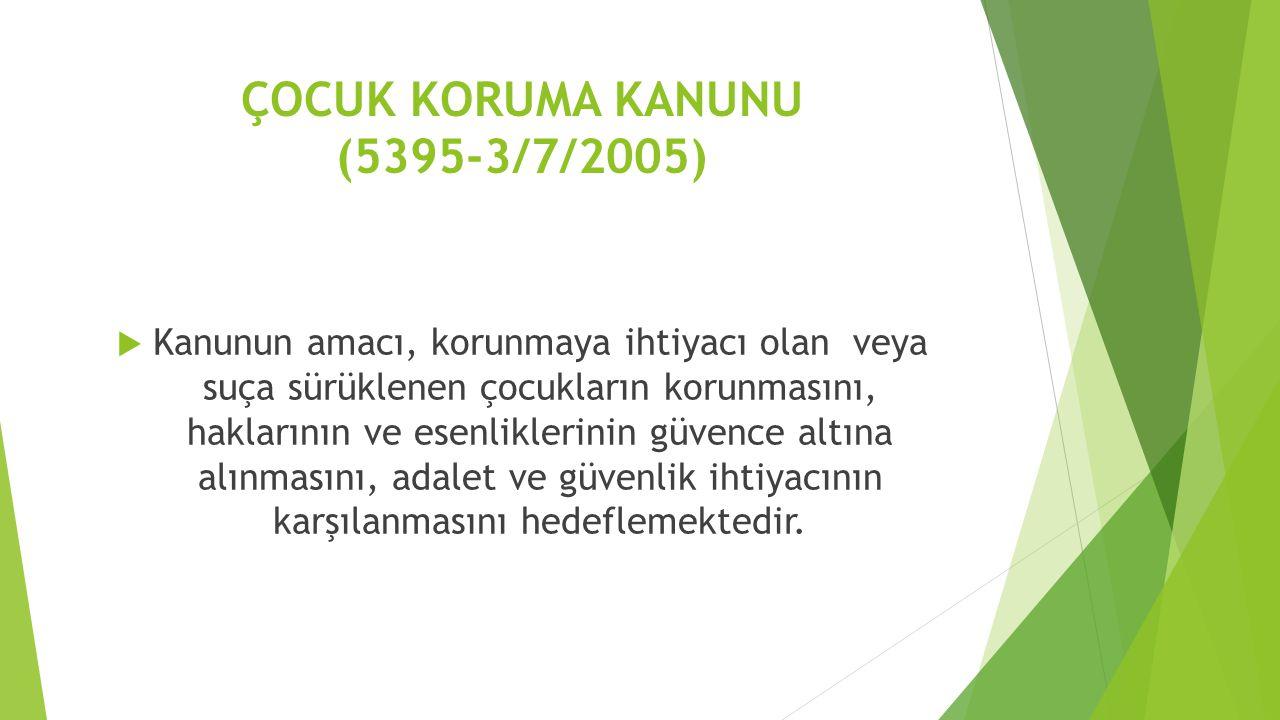 ÇOCUK KORUMA KANUNU (5395-3/7/2005)  Kanunun amacı, korunmaya ihtiyacı olan veya suça sürüklenen çocukların korunmasını, haklarının ve esenliklerinin