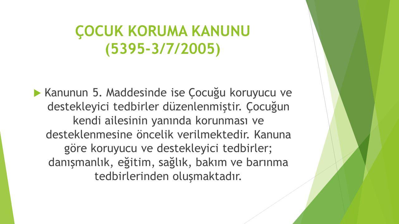 ÇOCUK KORUMA KANUNU (5395-3/7/2005)  Kanunun 5. Maddesinde ise Çocuğu koruyucu ve destekleyici tedbirler düzenlenmiştir. Çocuğun kendi ailesinin yanı