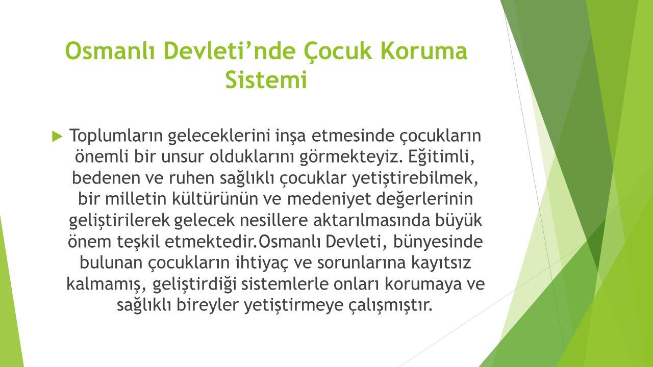 Osmanlı Devleti'nde Çocuk Koruma Sistemi  Toplumların geleceklerini inşa etmesinde çocukların önemli bir unsur olduklarını görmekteyiz. Eğitimli, bed