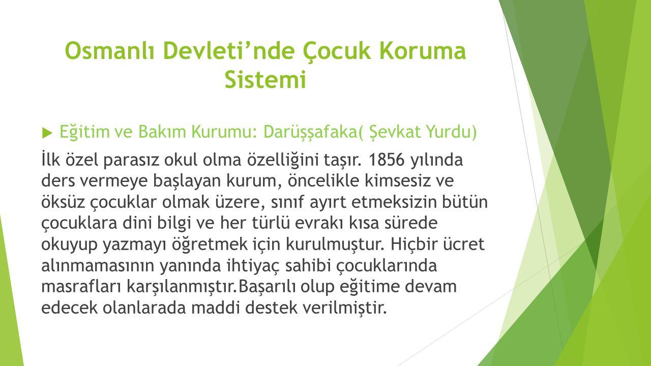 Osmanlı Devleti'nde Çocuk Koruma Sistemi  Eğitim ve Bakım Kurumu: Darüşşafaka( Şevkat Yurdu) İlk özel parasız okul olma özelliğini taşır. 1856 yılınd