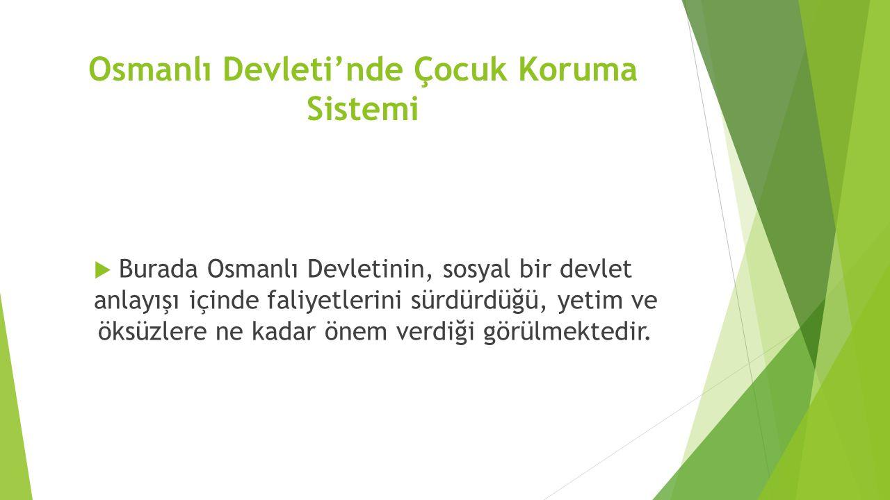Osmanlı Devleti'nde Çocuk Koruma Sistemi  Burada Osmanlı Devletinin, sosyal bir devlet anlayışı içinde faliyetlerini sürdürdüğü, yetim ve öksüzlere n