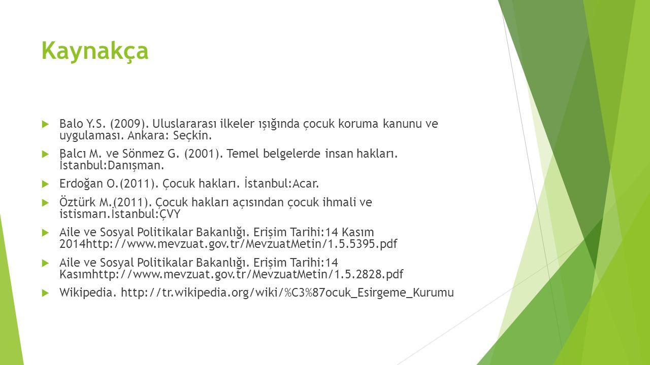 Kaynakça  Balo Y.S. (2009). Uluslararası ilkeler ışığında çocuk koruma kanunu ve uygulaması. Ankara: Seçkin.  Balcı M. ve Sönmez G. (2001). Temel be