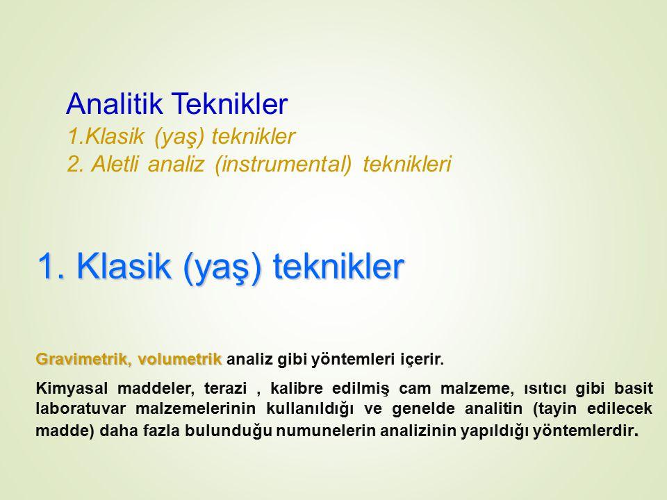 Analitik Teknikler 1.Klasik (yaş) teknikler 2. Aletli analiz (instrumental) teknikleri 1. Klasik (yaş) teknikler Gravimetrik, volumetrik Gravimetrik,
