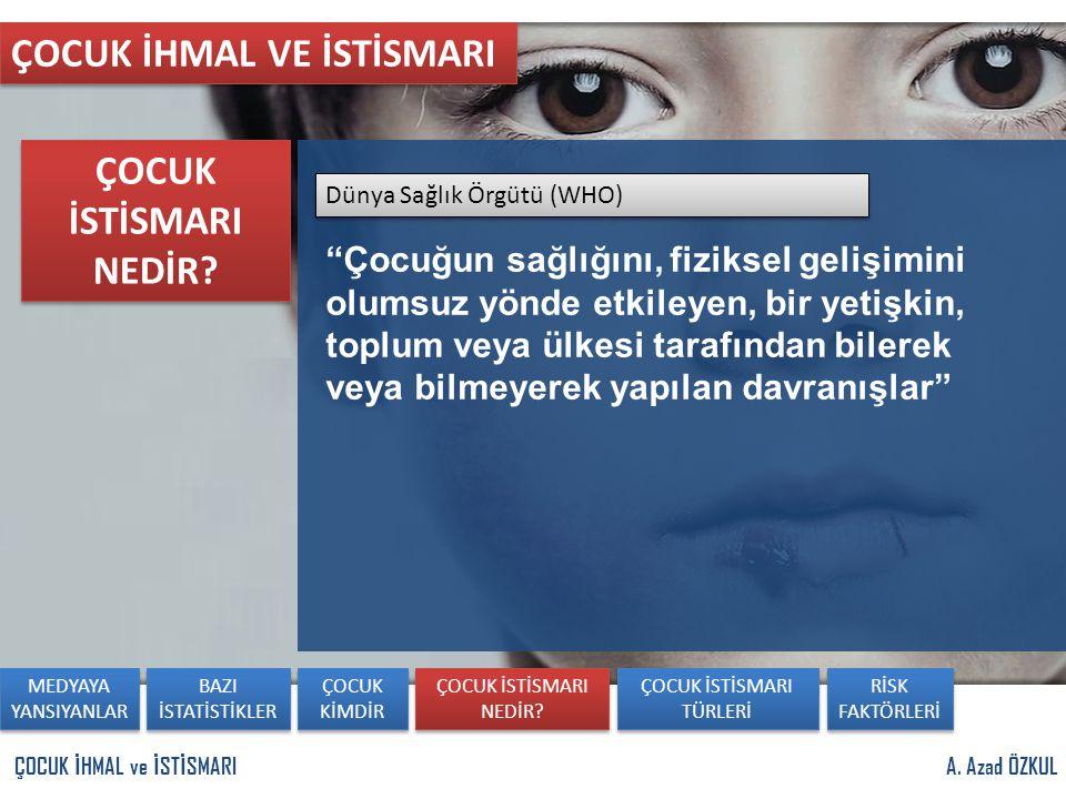 """A. Azad ÖZKULÇOCUK İ HMAL ve İ ST İ SMARI ÇOCUK İHMAL VE İSTİSMARI Dünya Sağlık Örgütü (WHO) """"Çocuğun sağlığını, fiziksel gelişimini olumsuz yönde etk"""