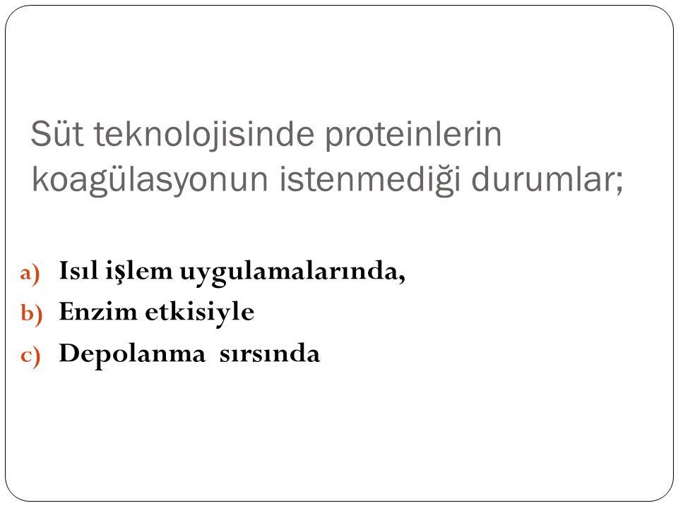 Süt teknolojisinde proteinlerin koagülasyonun istenmediği durumlar; a) Isıl i ş lem uygulamalarında, b) Enzim etkisiyle c) Depolanma sırsında