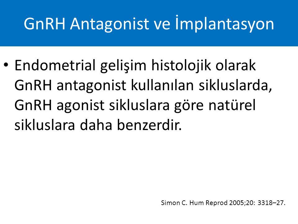 Endometrial gelişim histolojik olarak GnRH antagonist kullanılan sikluslarda, GnRH agonist sikluslara göre natürel sikluslara daha benzerdir. Simon C.