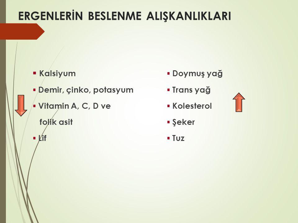 ERGENLERİN BESLENME ALIŞKANLIKLARI ▪ Kalsiyum ▪ Doymuş yağ ▪ Demir, çinko, potasyum ▪ Trans yağ ▪ Vitamin A, C, D ve ▪ Kolesterol folik asit ▪ Şeker ▪