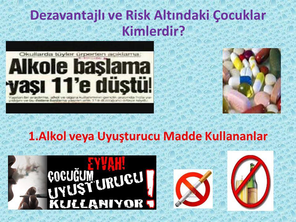 Dezavantajlı ve Risk Altındaki Çocuklar Kimlerdir 1.Alkol veya Uyuşturucu Madde Kullananlar