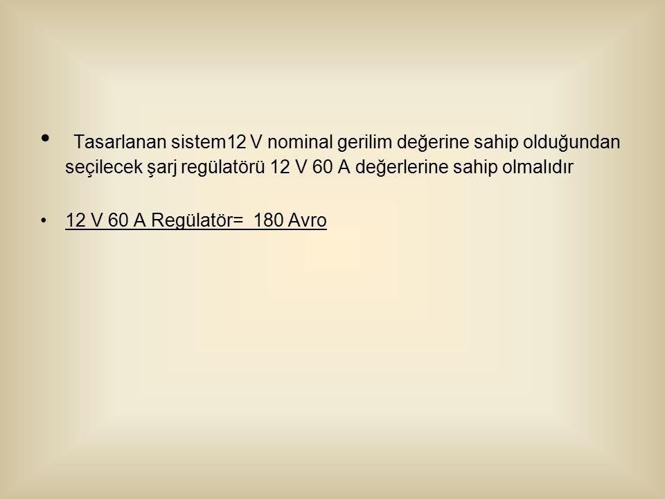 Tasarlanan sistem12 V nominal gerilim değerine sahip olduğundan seçilecek şarj regülatörü 12 V 60 A değerlerine sahip olmalıdır 12 V 60 A Regülatör= 180 Avro
