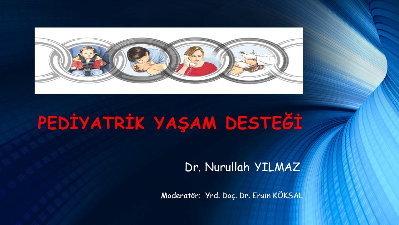 PEDİYATRİK YAŞAM DESTEĞİ Moderatör: Yrd. Doç. Dr. Ersin KÖKSAL Dr. Nurullah YILMAZ