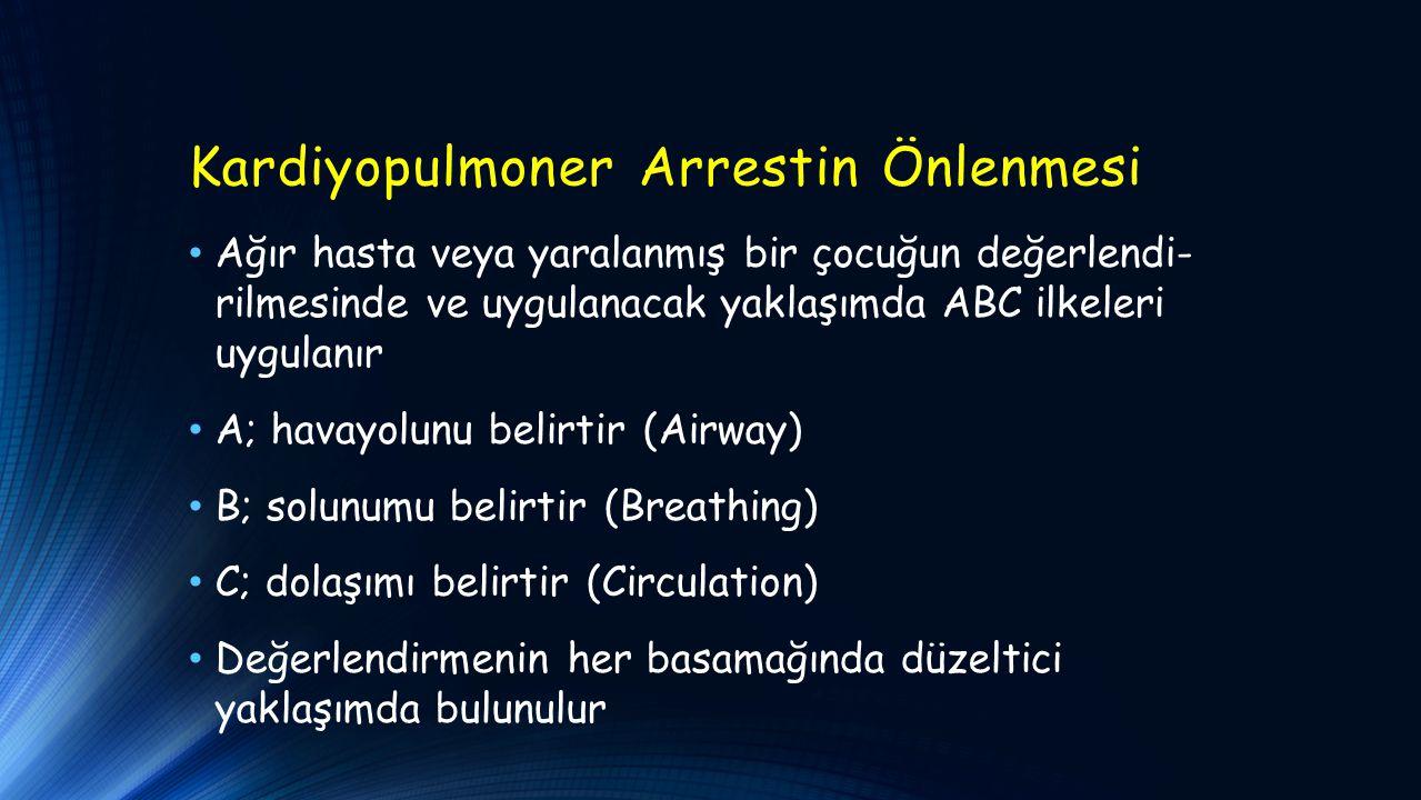 Kardiyopulmoner Arrestin Önlenmesi Ağır hasta veya yaralanmış bir çocuğun değerlendi- rilmesinde ve uygulanacak yaklaşımda ABC ilkeleri uygulanır A; havayolunu belirtir (Airway) B; solunumu belirtir (Breathing) C; dolaşımı belirtir (Circulation) Değerlendirmenin her basamağında düzeltici yaklaşımda bulunulur