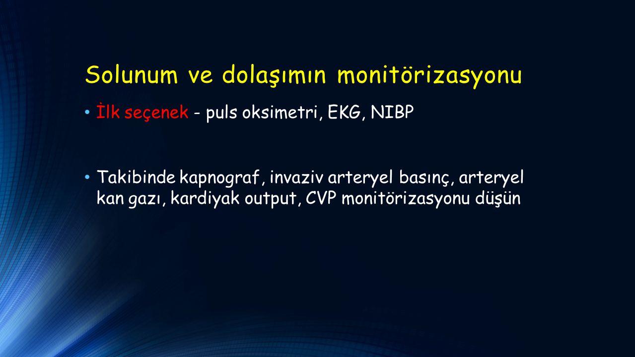 Solunum ve dolaşımın monitörizasyonu İlk seçenek - puls oksimetri, EKG, NIBP Takibinde kapnograf, invaziv arteryel basınç, arteryel kan gazı, kardiyak