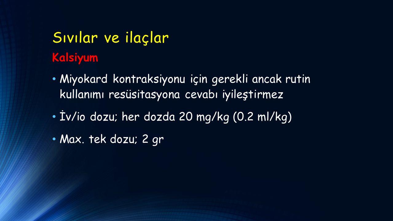 Sıvılar ve ilaçlar Kalsiyum Miyokard kontraksiyonu için gerekli ancak rutin kullanımı resüsitasyona cevabı iyileştirmez İv/io dozu; her dozda 20 mg/kg