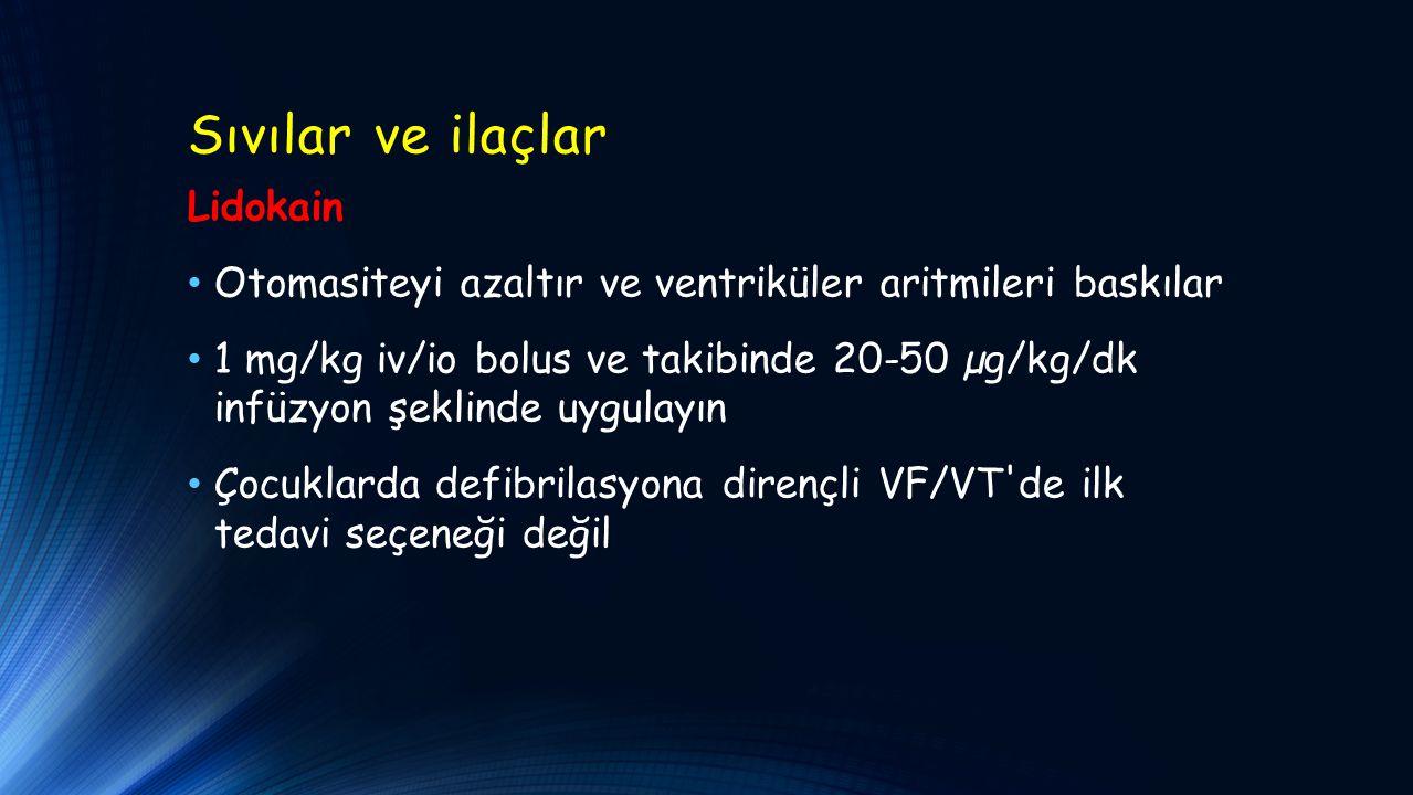 Sıvılar ve ilaçlar Lidokain Otomasiteyi azaltır ve ventriküler aritmileri baskılar 1 mg/kg iv/io bolus ve takibinde 20-50 µg/kg/dk infüzyon şeklinde uygulayın Çocuklarda defibrilasyona dirençli VF/VT de ilk tedavi seçeneği değil