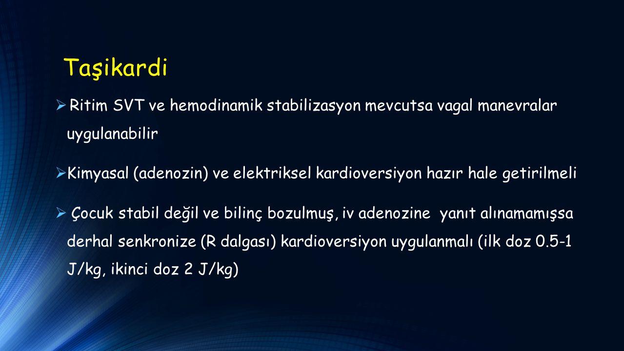 Taşikardi  Ritim SVT ve hemodinamik stabilizasyon mevcutsa vagal manevralar uygulanabilir  Kimyasal (adenozin) ve elektriksel kardioversiyon hazır hale getirilmeli  Çocuk stabil değil ve bilinç bozulmuş, iv adenozine yanıt alınamamışsa derhal senkronize (R dalgası) kardioversiyon uygulanmalı (ilk doz 0.5-1 J/kg, ikinci doz 2 J/kg)