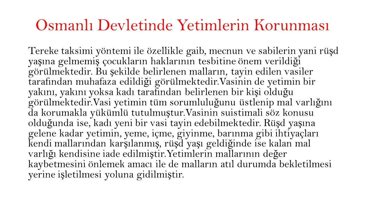 Osmanlı Devletinde Yetimlerin Korunması Tereke taksimi yöntemi ile özellikle gaib, mecnun ve sabilerin yani rü ş d ya ş ına gelmemi ş çocukların haklarının tesbitine önem verildi ğ i görülmektedir.