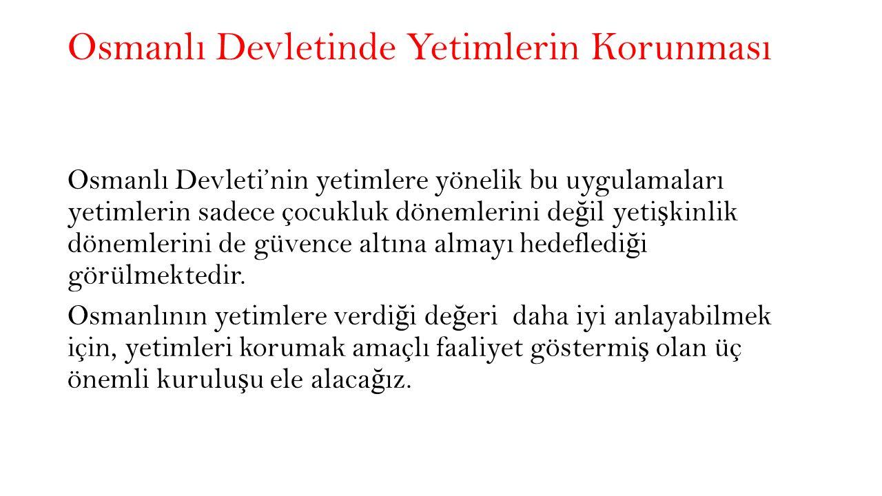 Osmanlı Devletinde Yetimlerin Korunması Osmanlı Devleti'nin yetimlere yönelik bu uygulamaları yetimlerin sadece çocukluk dönemlerini de ğ il yeti ş kinlik dönemlerini de güvence altına almayı hedefledi ğ i görülmektedir.