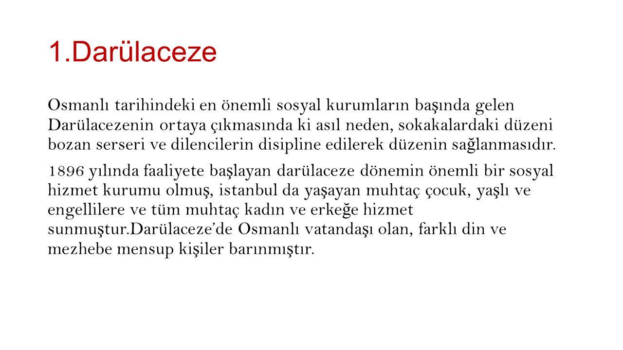 1.Darülaceze Osmanlı tarihindeki en önemli sosyal kurumların ba ş ında gelen Darülacezenin ortaya çıkmasında ki asıl neden, sokakalardaki düzeni bozan serseri ve dilencilerin disipline edilerek düzenin sa ğ lanmasıdır.