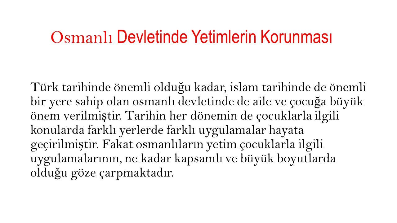 Osmanlı Devletinde Yetimlerin Korunması Türk tarihinde önemli oldu ğ u kadar, islam tarihinde de önemli bir yere sahip olan osmanlı devletinde de aile ve çocu ğ a büyük önem verilmi ş tir.