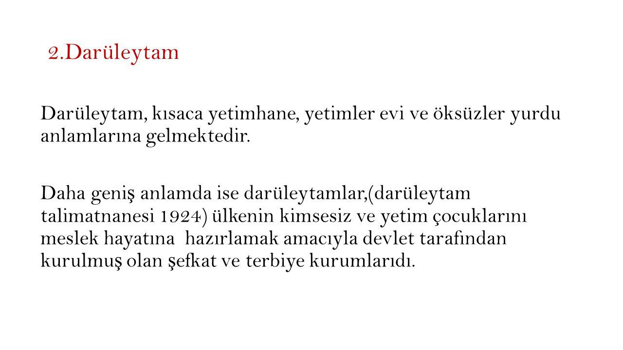 2.Darüleytam Darüleytam, kısaca yetimhane, yetimler evi ve öksüzler yurdu anlamlarına gelmektedir.