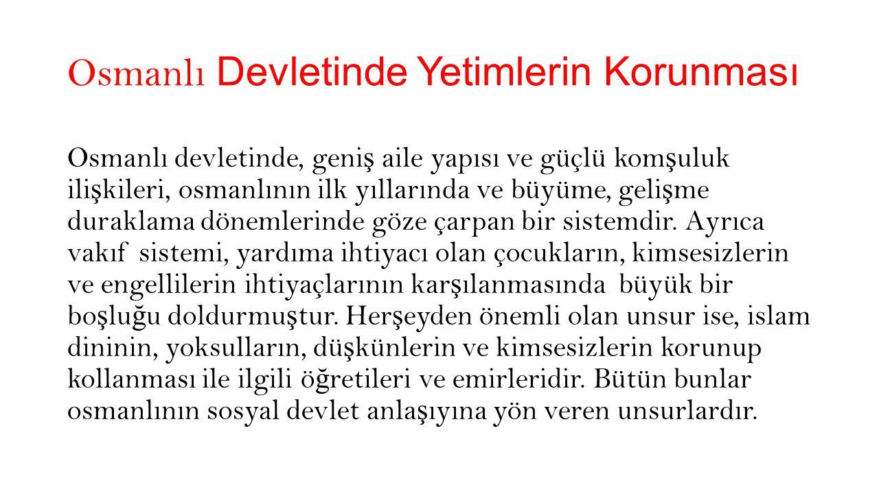 Osmanlı Devletinde Yetimlerin Korunması Osmanlı Devleti sosyal yardımla ş ma ve dayanı ş maya büyük önem vermi ş tir.Bir vakıf medeniyeti olan osmanlı devletinde vakıflar, sosyal, dini, siyasal, ekonomik, kültürel ve askeri alanlarda hizmet vermi ş tir.Vakıf kelime anlamı olarak bir ş eyi daimi olarak durdurmak anlamına gelmektedir.