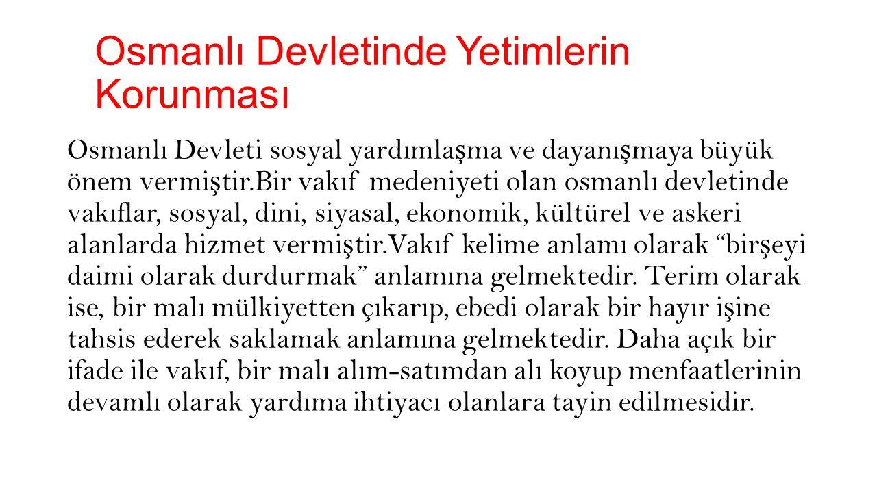 Osmanlı Devletinde Yetimlerin Korunmas ı Osmanlı Devleti'nde vakıf hizmetlerinden elbetteki yetimler de faydalanmı ş tır.