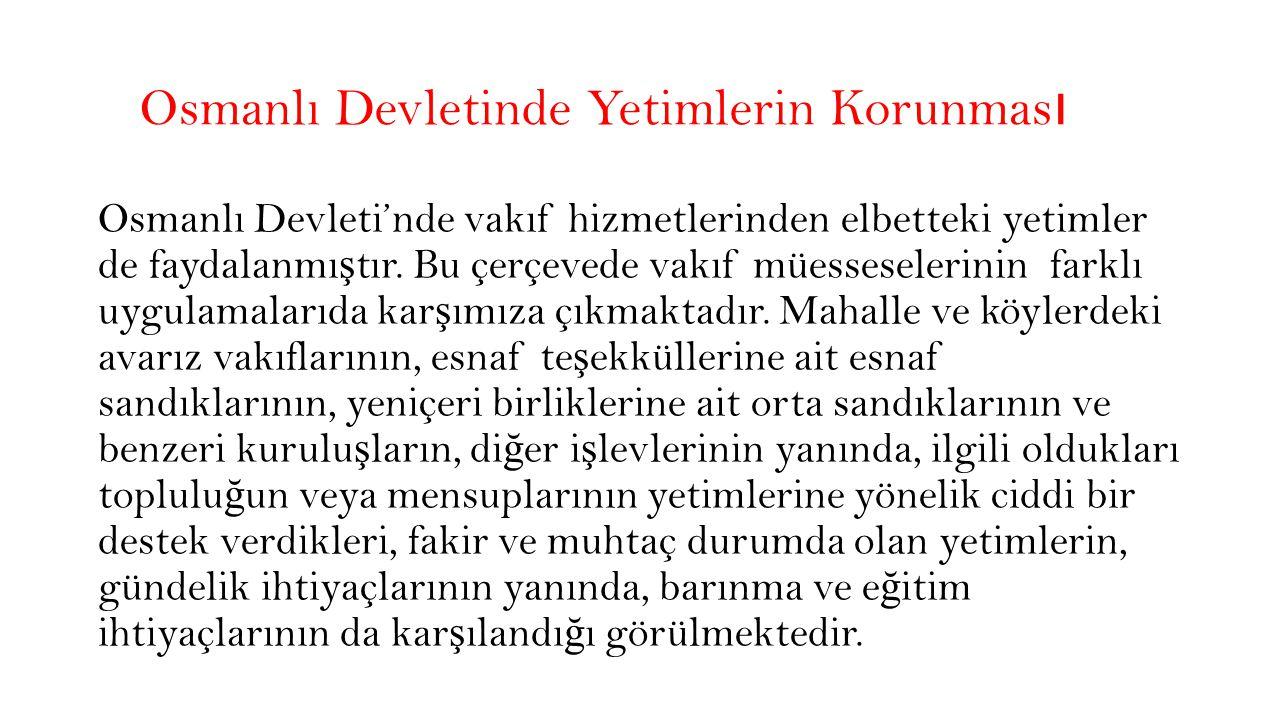 Osmanlı Devletinde Yetimlerin Korunması Yine Osmanlı Döneminde, yerel insiyatiflerle korunma ihtiyacı olan cocuklara koruyucu hizmetlerin verildi ğ i görülmektedir.
