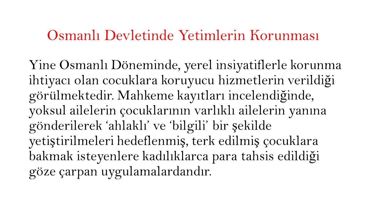 Osmanlı Devletinde Yetimlerin Korunması Osmanlı Devleti'nde çocuk koruma sisteminin kurum modeline geçmesinde ki en büyük etken, 19.