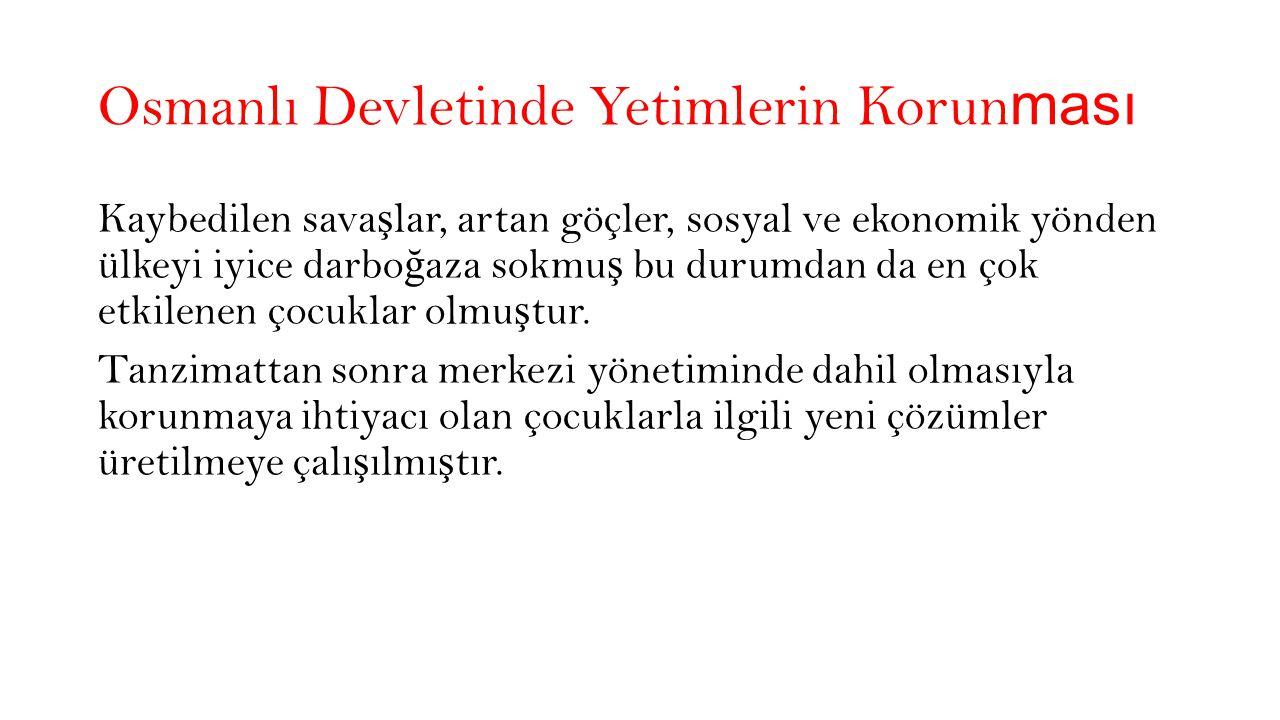 Osmanlı Devletinde Yetimlerin Korun ması Kaybedilen sava ş lar, artan göçler, sosyal ve ekonomik yönden ülkeyi iyice darbo ğ aza sokmu ş bu durumdan da en çok etkilenen çocuklar olmu ş tur.