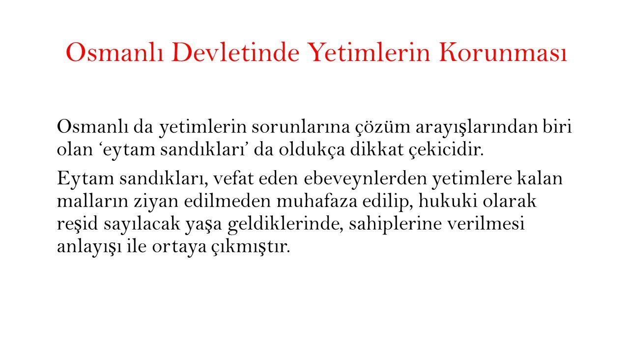 Osmanlı Devletinde Yetimlerin Korunması Osmanlı da yetimlerin sorunlarına çözüm arayı ş larından biri olan 'eytam sandıkları' da oldukça dikkat çekicidir.