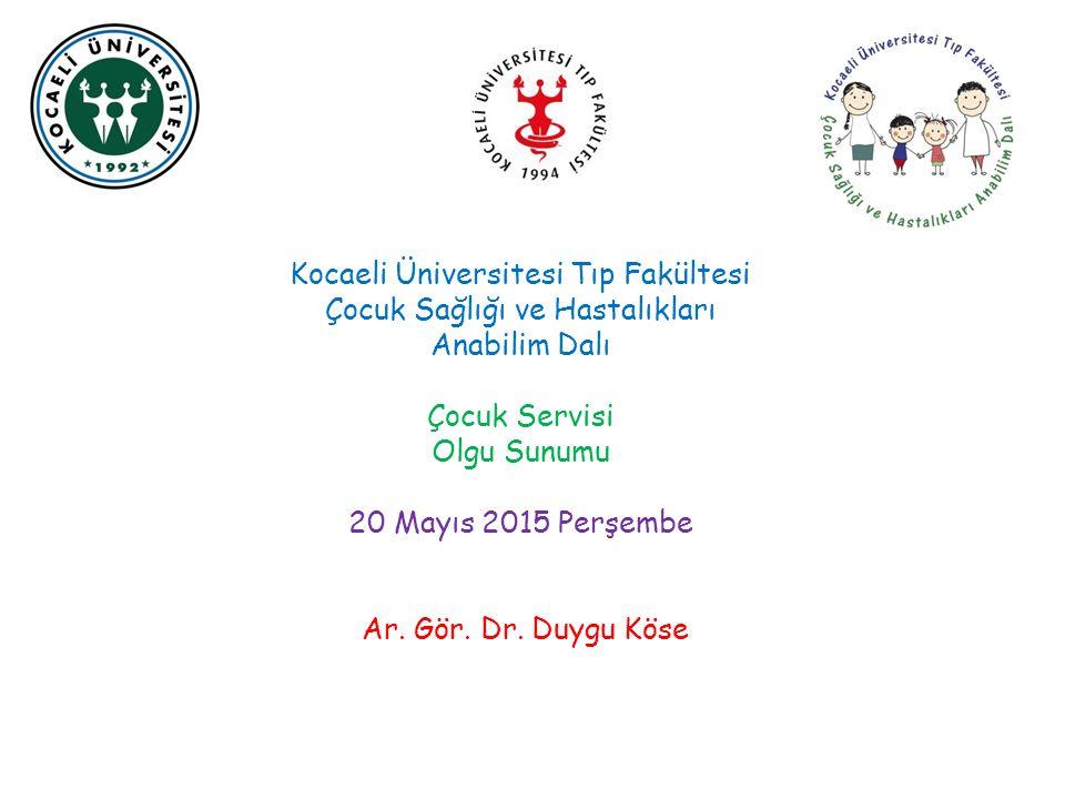 Kocaeli Üniversitesi Tıp Fakültesi Çocuk Sağlığı ve Hastalıkları Anabilim Dalı Çocuk Servisi Olgu Sunumu 20 Mayıs 2015 Perşembe Ar. Gör. Dr. Duygu Kös