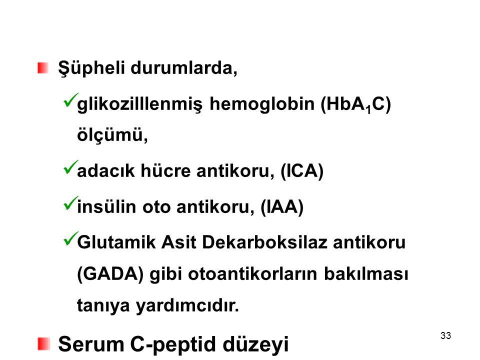 33 Şüpheli durumlarda, glikozilllenmiş hemoglobin (HbA 1 C) ölçümü, adacık hücre antikoru, (ICA) insülin oto antikoru, (IAA) Glutamik Asit Dekarboksil