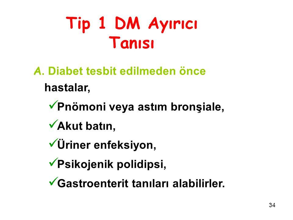 34 Tip 1 DM Ayırıcı Tanısı A. Diabet tesbit edilmeden önce hastalar, Pnömoni veya astım bronşiale, Akut batın, Üriner enfeksiyon, Psikojenik polidipsi