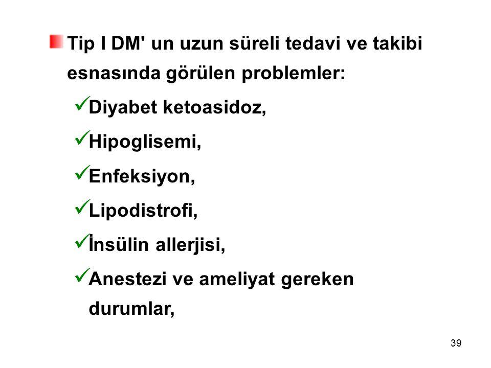 39 Tip I DM' un uzun süreli tedavi ve takibi esnasında görülen problemler: Diyabet ketoasidoz, Hipoglisemi, Enfeksiyon, Lipodistrofi, İnsülin allerjis
