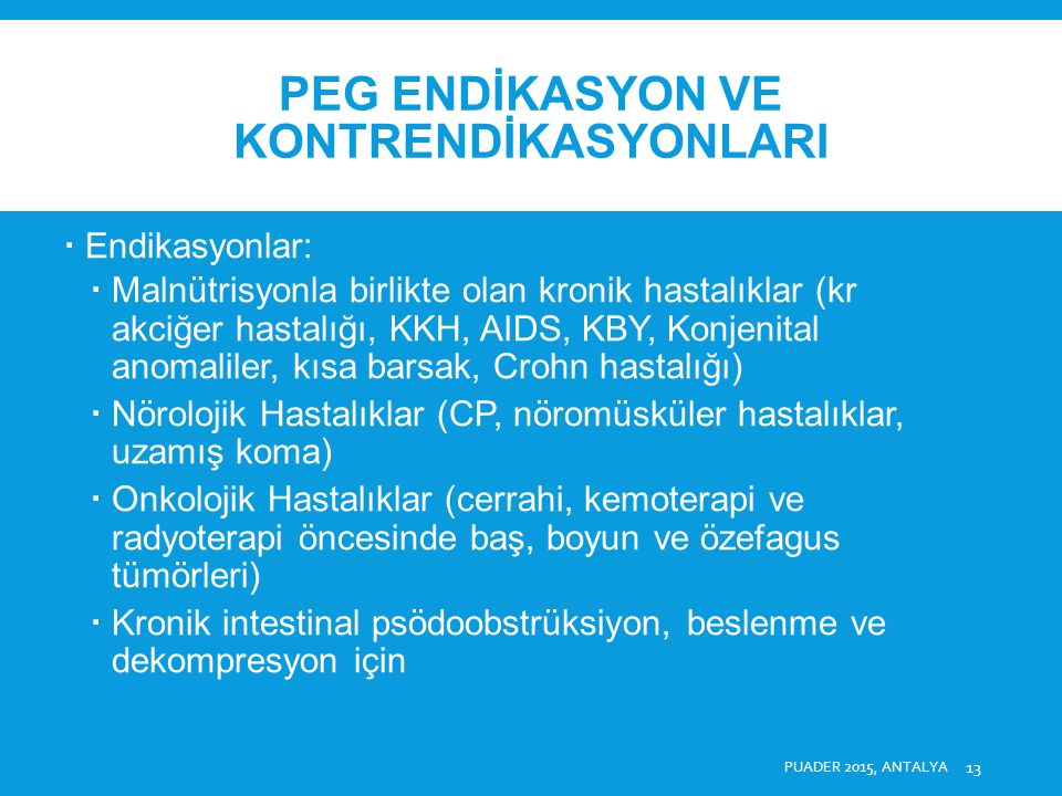 PEG ENDİKASYON VE KONTRENDİKASYONLARI  Relatif Kontrendikasyonlar:  Karın duvarını transillümine edememe (obezite, midenin toraksda yerleşmesi, belirgin hepatomegali ve splenomegali, kolon interpozisyonu, gastrektomi),  Komorbid Hastalıklar (Portal hipertansiyon, ciddi gastrit ve gastrik ülser, yaygın asit, peritonit, periton diyalizi, periton metastazı, solda VP şant),  Son dönem hastalık.